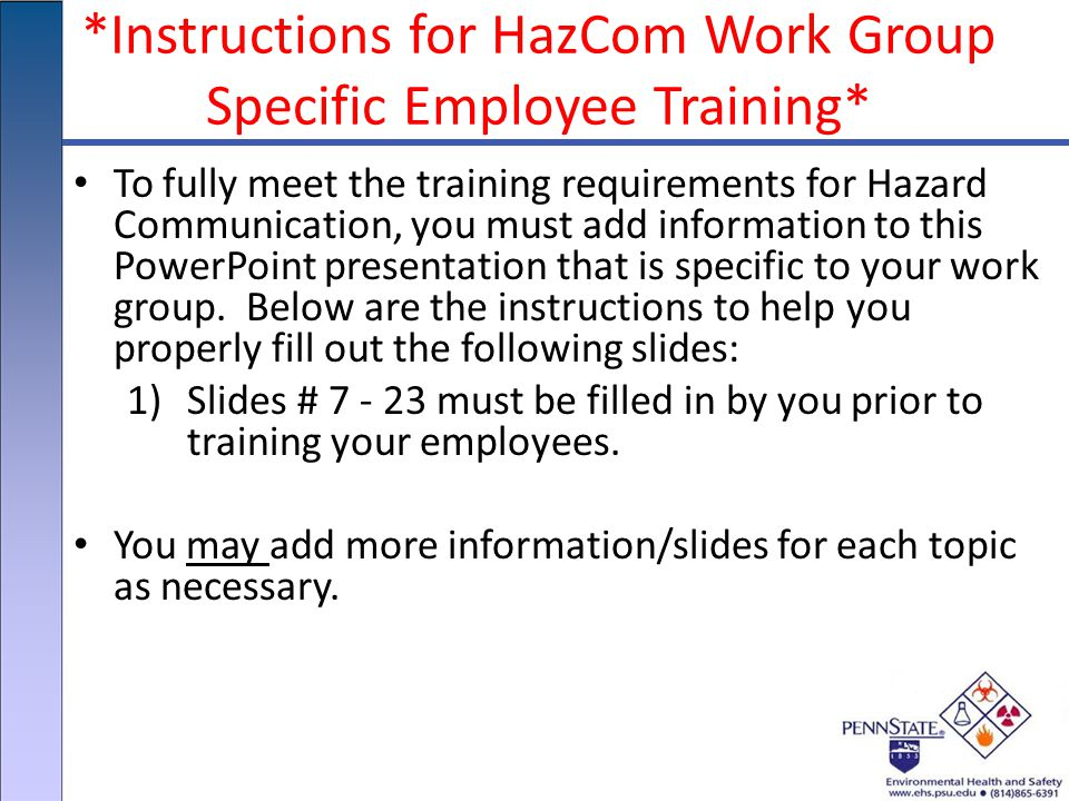 *Instructions for HazCom Work Group Specific Employee Training* To fully meet the training requirements for Hazard Communication, you must add information to this PowerPoint presentation that is specific to your work group.