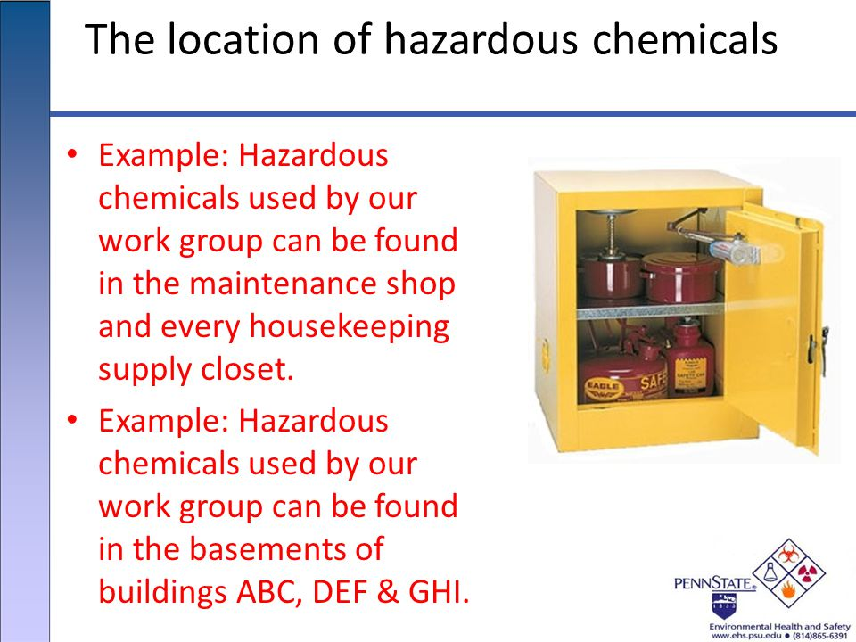 The location of hazardous chemicals Example: Hazardous chemicals used by our work group can be found in the maintenance shop and every housekeeping supply closet.