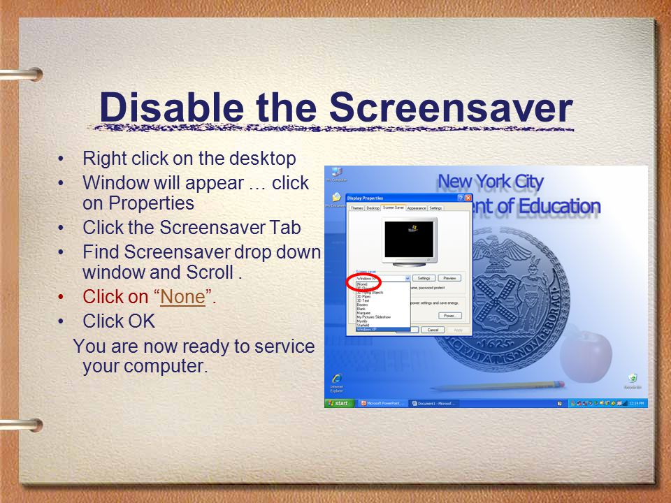 Disable the Screensaver Right click on the desktop Window will appear … click on Properties Click the Screensaver Tab Find Screensaver drop down windo