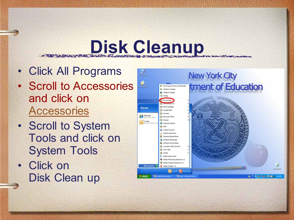Disk Cleanup Click All Programs Scroll to Accessories and click on Accessories Accessories Scroll to System Tools and click on System Tools Click on D