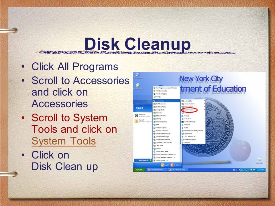 Disk Cleanup Click All Programs Scroll to Accessories and click on Accessories Scroll to System Tools and click on System Tools System Tools Click on