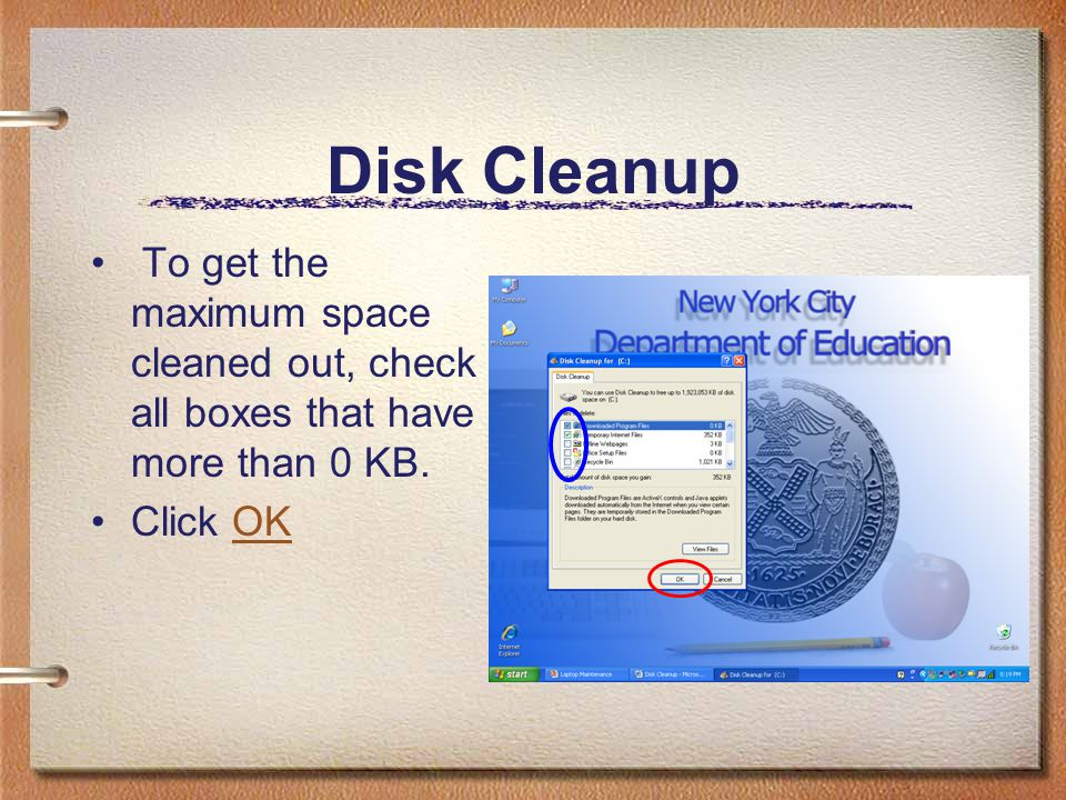 Disk Cleanup To get the maximum space cleaned out, check all boxes that have more than 0 KB. Click OKOK