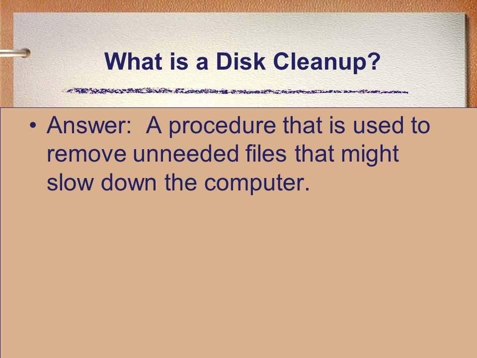What is a Disk Cleanup? Answer: A procedure that is used to remove unneeded files that might slow down the computer.