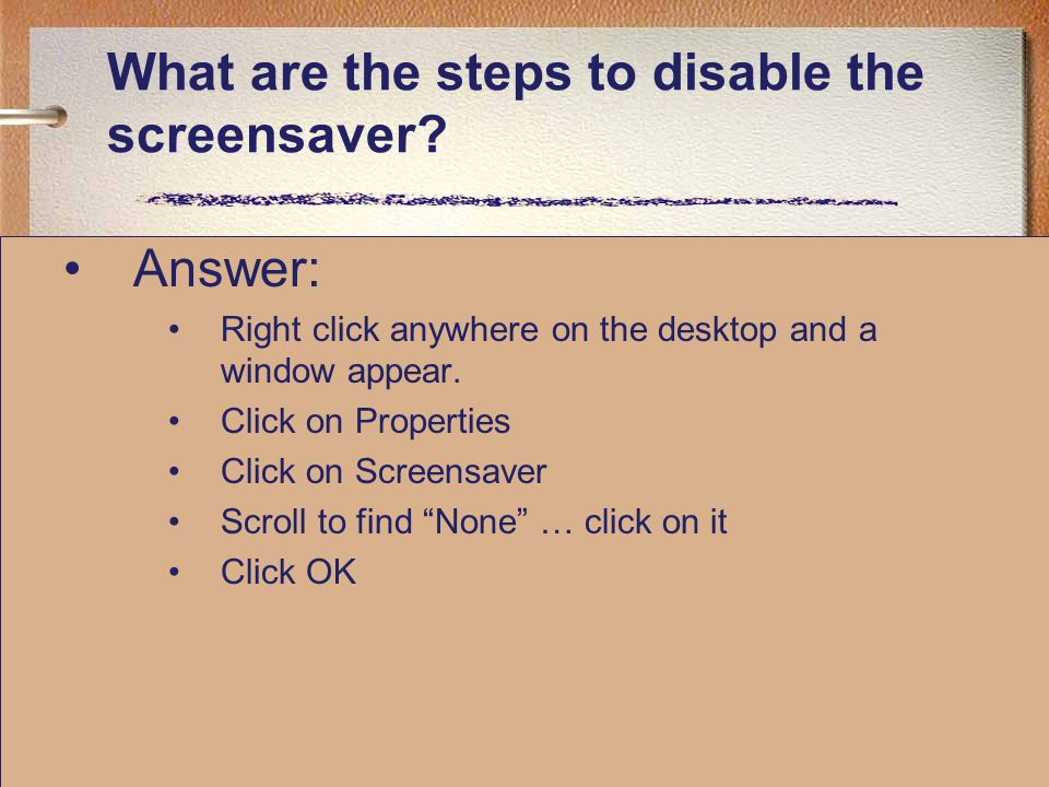 What are the steps to disable the screensaver? Answer: Right click anywhere on the desktop and a window appear. Click on Properties Click on Screensav