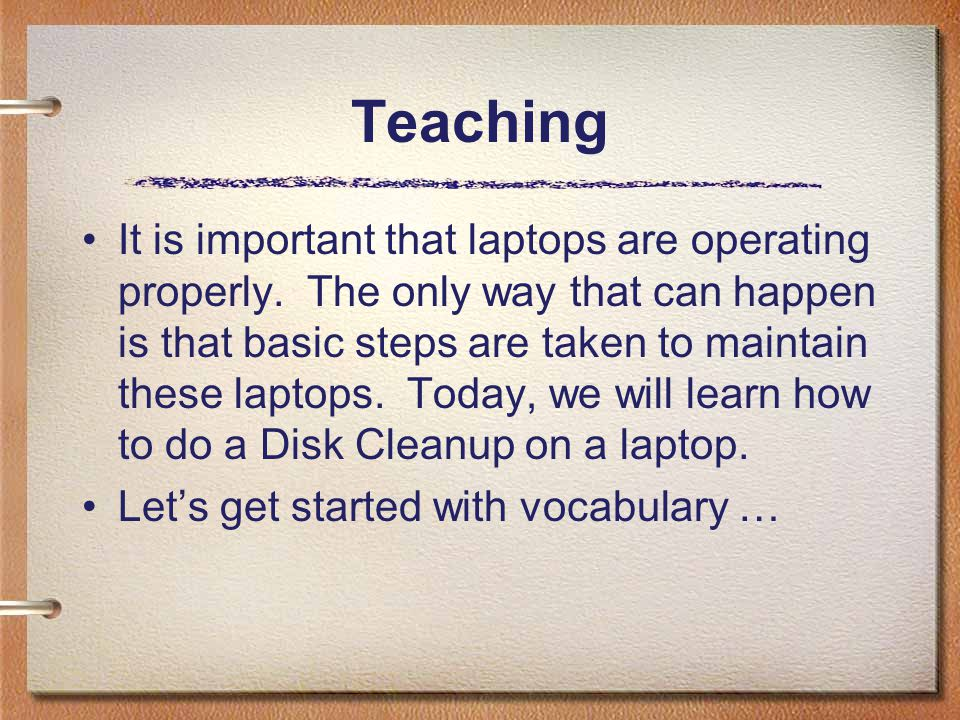 Teaching It is important that laptops are operating properly. The only way that can happen is that basic steps are taken to maintain these laptops. To