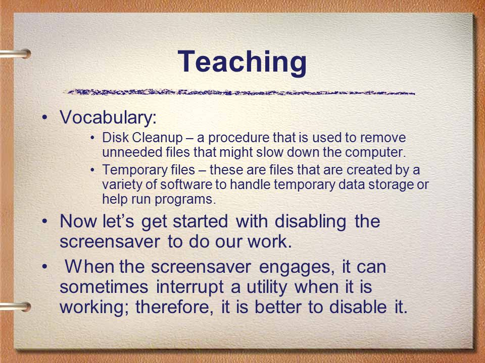 Teaching Vocabulary: Disk Cleanup – a procedure that is used to remove unneeded files that might slow down the computer. Temporary files – these are f