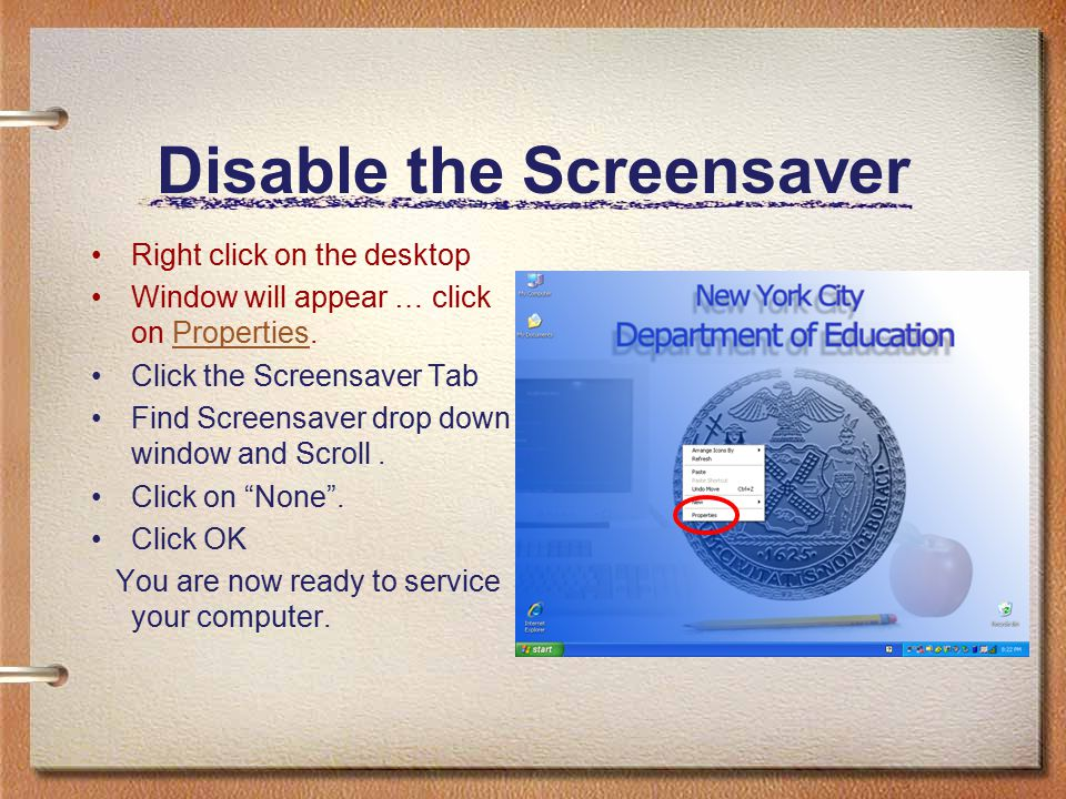 Disable the Screensaver Right click on the desktop Window will appear … click on Properties.Properties Click the Screensaver Tab Find Screensaver drop