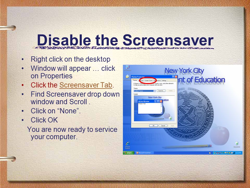 Disable the Screensaver Right click on the desktop Window will appear … click on Properties Click the Screensaver Tab.Screensaver Tab Find Screensaver