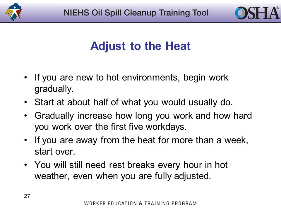 Adjust to the Heat If you are new to hot environments, begin work gradually. Start at about half of what you would usually do. Gradually increase how