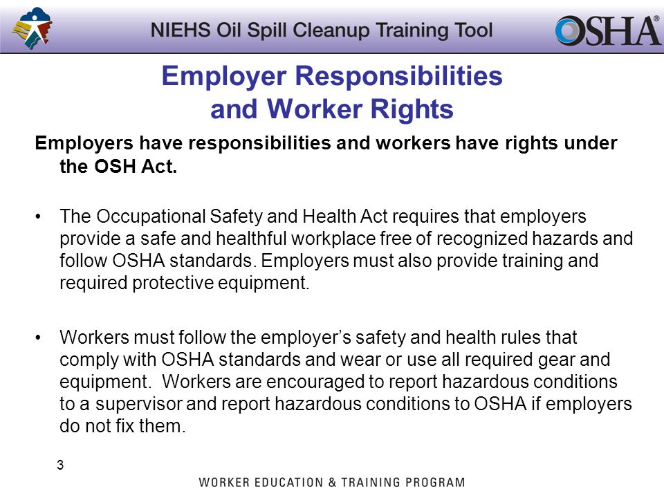 Employer Responsibilities and Worker Rights Employers have responsibilities and workers have rights under the OSH Act. The Occupational Safety and Hea