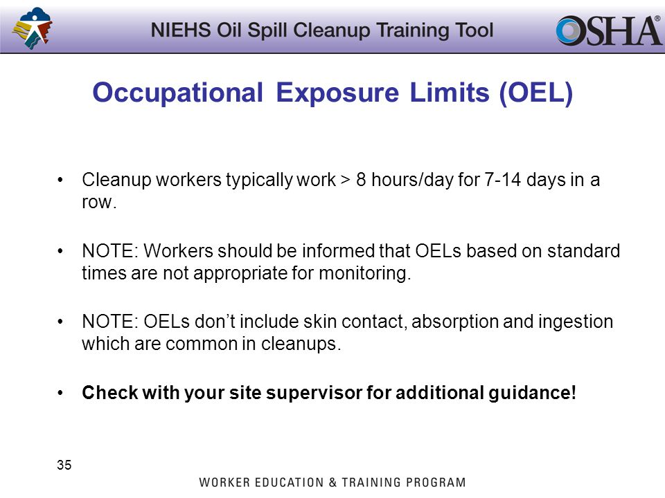 Occupational Exposure Limits (OEL) Cleanup workers typically work > 8 hours/day for 7-14 days in a row. NOTE: Workers should be informed that OELs bas