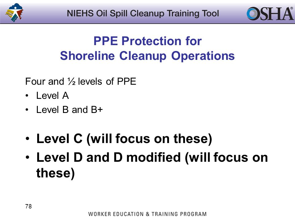 PPE Protection for Shoreline Cleanup Operations Four and ½ levels of PPE Level A Level B and B+ Level C (will focus on these) Level D and D modified (