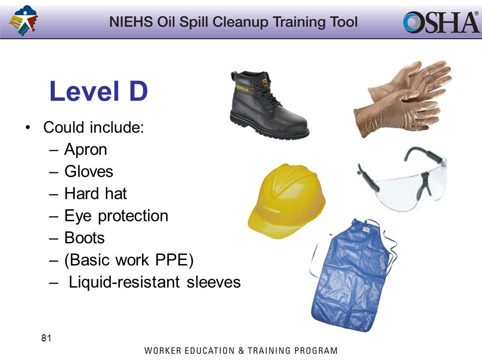 Level D Could include: –Apron –Gloves –Hard hat –Eye protection –Boots –(Basic work PPE) – Liquid-resistant sleeves 81