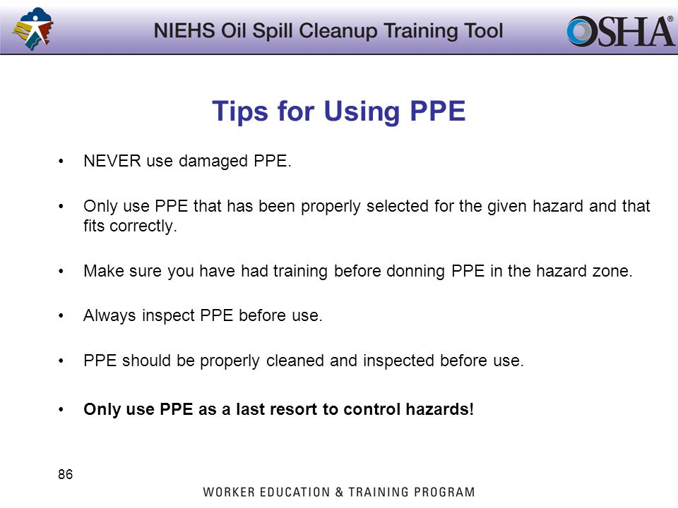 Tips for Using PPE NEVER use damaged PPE. Only use PPE that has been properly selected for the given hazard and that fits correctly. Make sure you hav
