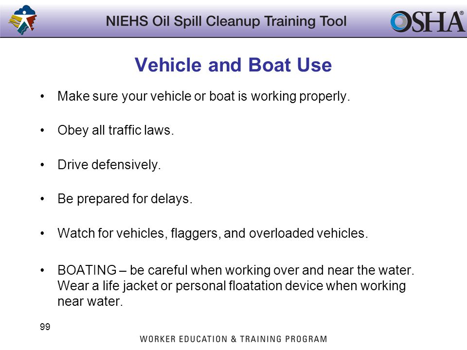 Vehicle and Boat Use Make sure your vehicle or boat is working properly. Obey all traffic laws. Drive defensively. Be prepared for delays. Watch for v