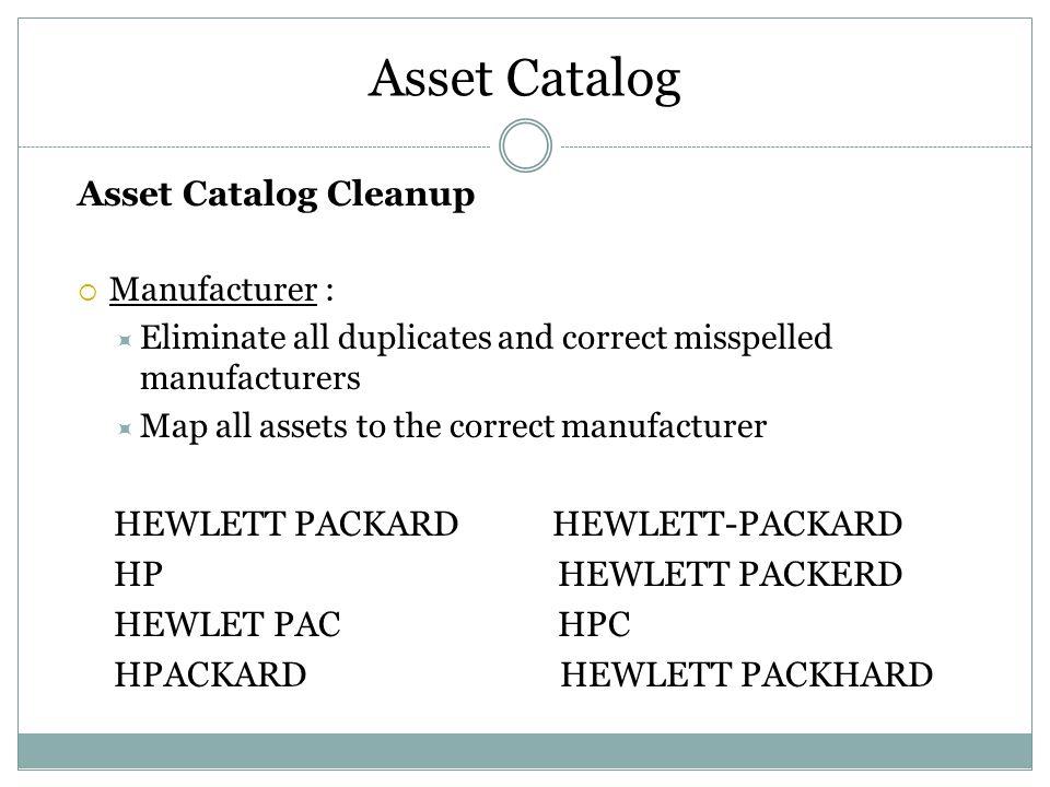 Asset Catalog Asset Catalog Cleanup  Manufacturer :  Eliminate all duplicates and correct misspelled manufacturers  Map all assets to the correct manufacturer HEWLETT PACKARD HEWLETT-PACKARD HP HEWLETT PACKERD HEWLET PAC HPC HPACKARD HEWLETT PACKHARD