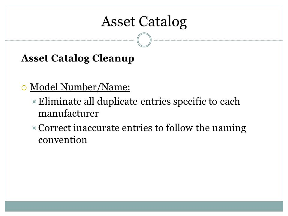 Asset Catalog Asset Catalog Cleanup  Model Number/Name:  Eliminate all duplicate entries specific to each manufacturer  Correct inaccurate entries