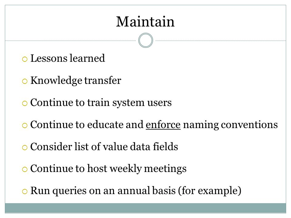 Maintain  Lessons learned  Knowledge transfer  Continue to train system users  Continue to educate and enforce naming conventions  Consider list