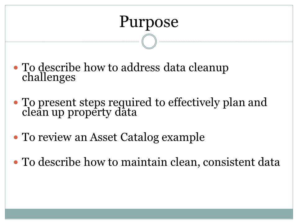 Purpose To describe how to address data cleanup challenges To present steps required to effectively plan and clean up property data To review an Asset