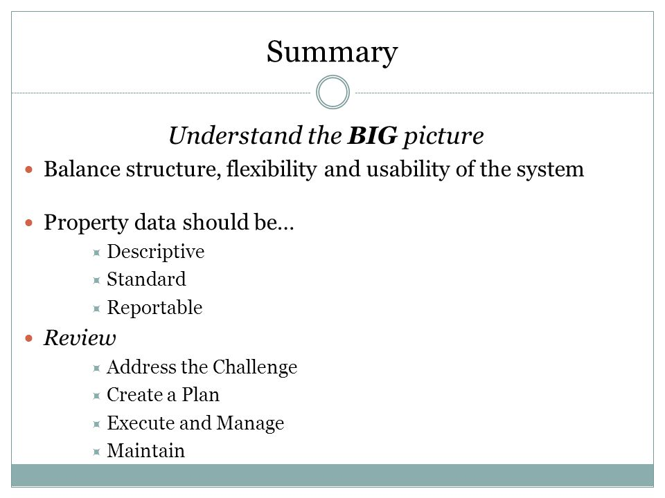 Summary Understand the BIG picture Balance structure, flexibility and usability of the system Property data should be…  Descriptive  Standard  Reportable Review  Address the Challenge  Create a Plan  Execute and Manage  Maintain