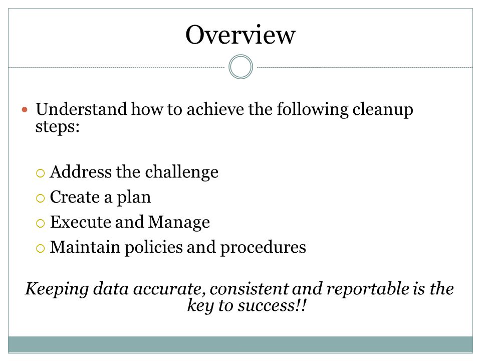 Overview Understand how to achieve the following cleanup steps:  Address the challenge  Create a plan  Execute and Manage  Maintain policies and p