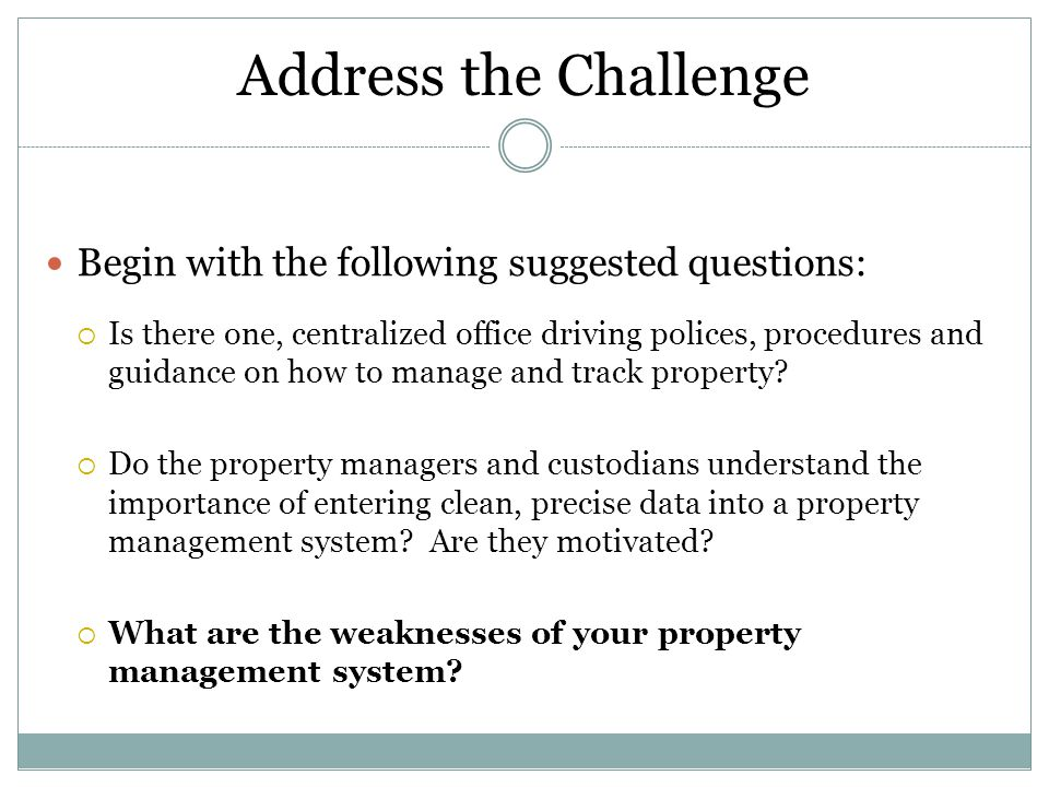 Address the Challenge Begin with the following suggested questions:  Is there one, centralized office driving polices, procedures and guidance on how to manage and track property.