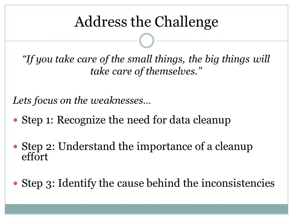 """Address the Challenge """"If you take care of the small things, the big things will take care of themselves."""" Lets focus on the weaknesses… Step 1: Recog"""