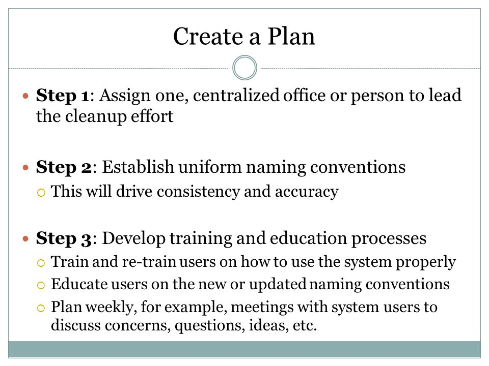 Create a Plan Step 1: Assign one, centralized office or person to lead the cleanup effort Step 2: Establish uniform naming conventions  This will dri
