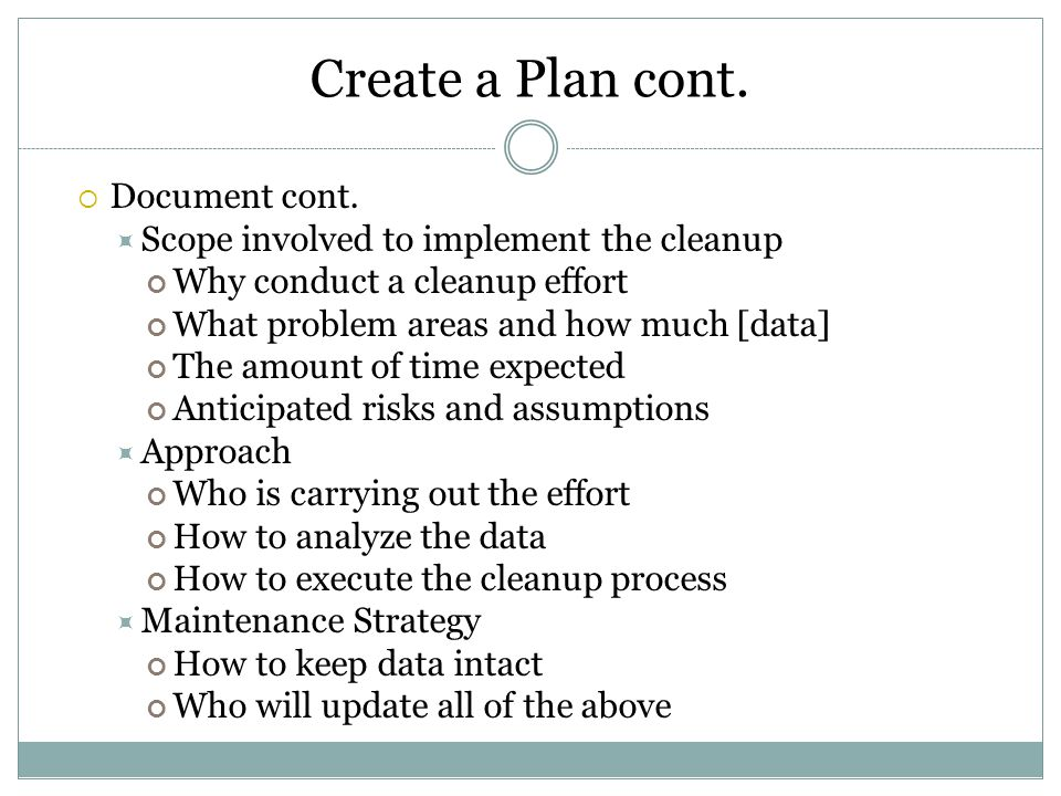 Create a Plan cont.  Document cont.  Scope involved to implement the cleanup Why conduct a cleanup effort What problem areas and how much [data] The