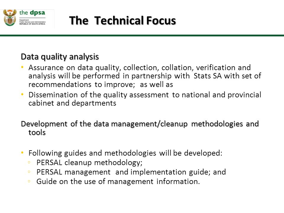 Data quality analysis Assurance on data quality, collection, collation, verification and analysis will be performed in partnership with Stats SA with set of recommendations to improve; as well as Dissemination of the quality assessment to national and provincial cabinet and departments Development of the data management/cleanup methodologies and tools Following guides and methodologies will be developed: ◦ PERSAL cleanup methodology; ◦ PERSAL management and implementation guide; and ◦ Guide on the use of management information.