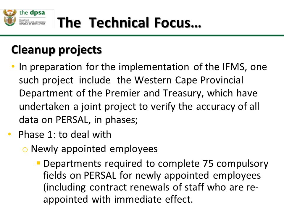 Cleanup projects In preparation for the implementation of the IFMS, one such project include the Western Cape Provincial Department of the Premier and Treasury, which have undertaken a joint project to verify the accuracy of all data on PERSAL, in phases; Phase 1: to deal with o Newly appointed employees  Departments required to complete 75 compulsory fields on PERSAL for newly appointed employees (including contract renewals of staff who are re- appointed with immediate effect.