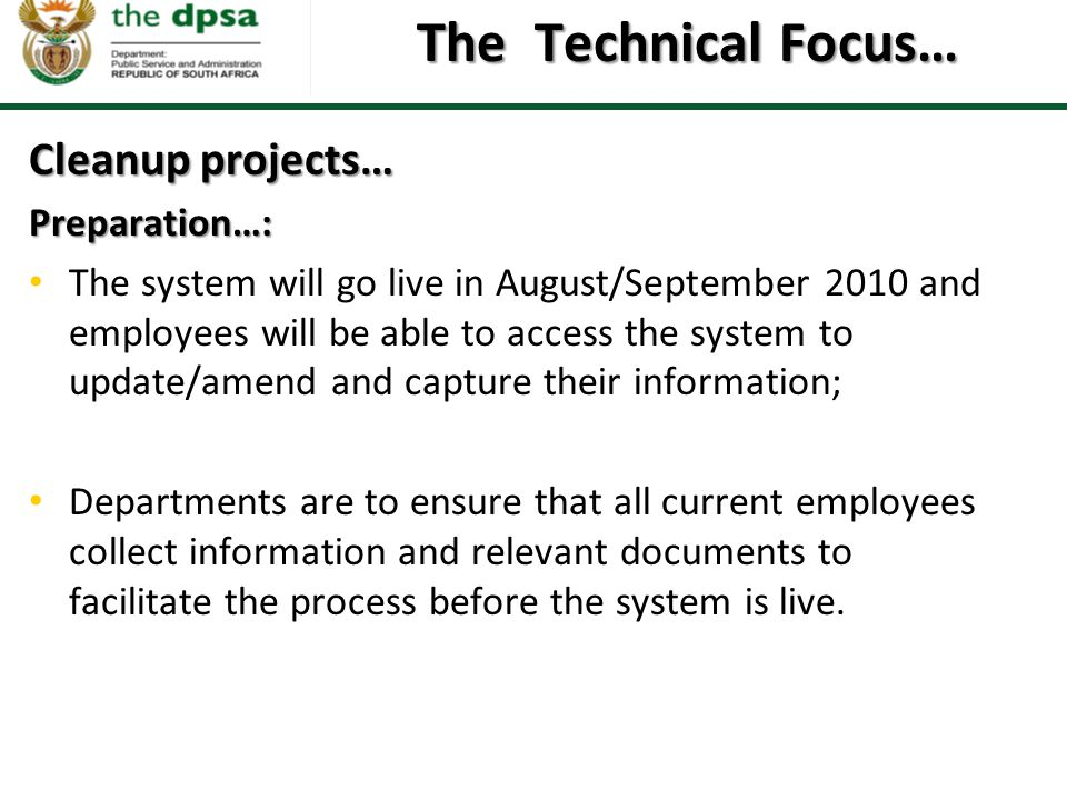 The Technical Focus… Cleanup projects… Preparation…: The system will go live in August/September 2010 and employees will be able to access the system to update/amend and capture their information; Departments are to ensure that all current employees collect information and relevant documents to facilitate the process before the system is live.