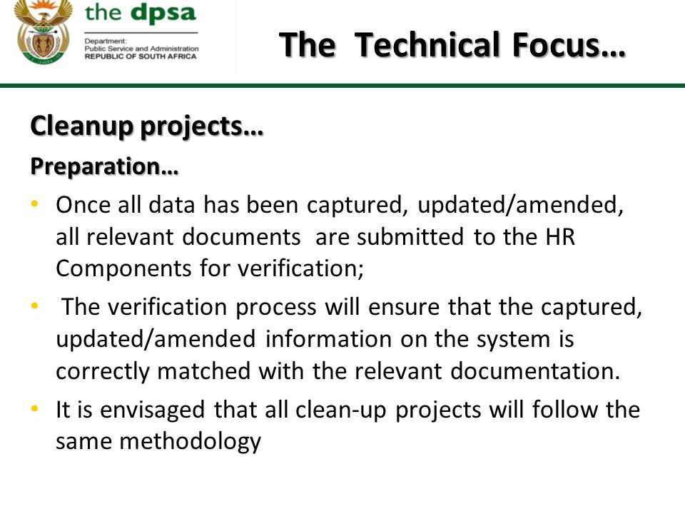 The Technical Focus… Cleanup projects… Preparation… Once all data has been captured, updated/amended, all relevant documents are submitted to the HR Components for verification; The verification process will ensure that the captured, updated/amended information on the system is correctly matched with the relevant documentation.