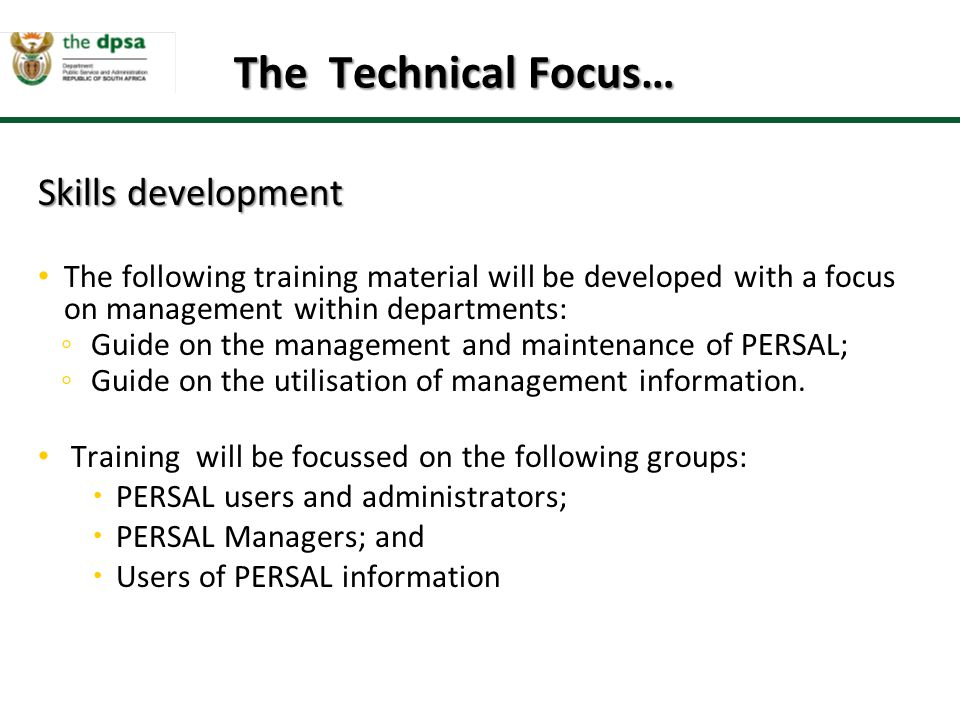 Skills development Skills development The following training material will be developed with a focus on management within departments: ◦ Guide on the management and maintenance of PERSAL; ◦ Guide on the utilisation of management information.
