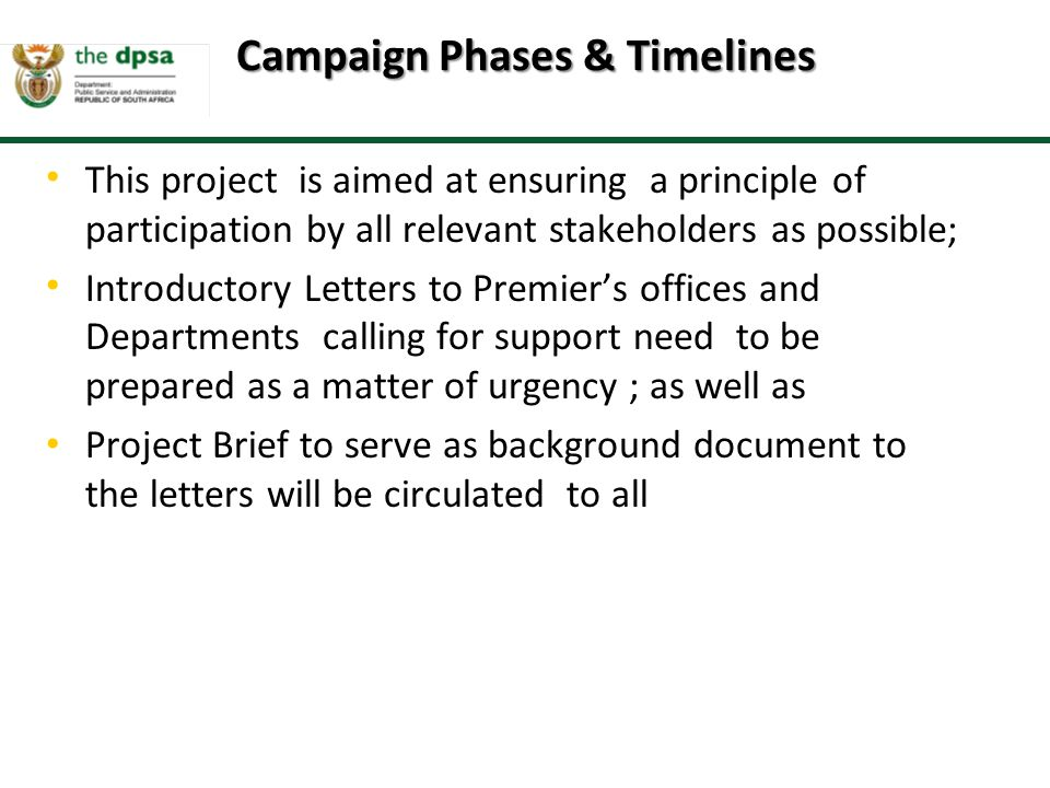 This project is aimed at ensuring a principle of participation by all relevant stakeholders as possible; Introductory Letters to Premier's offices and Departments calling for support need to be prepared as a matter of urgency ; as well as Project Brief to serve as background document to the letters will be circulated to all Campaign Phases & Timelines