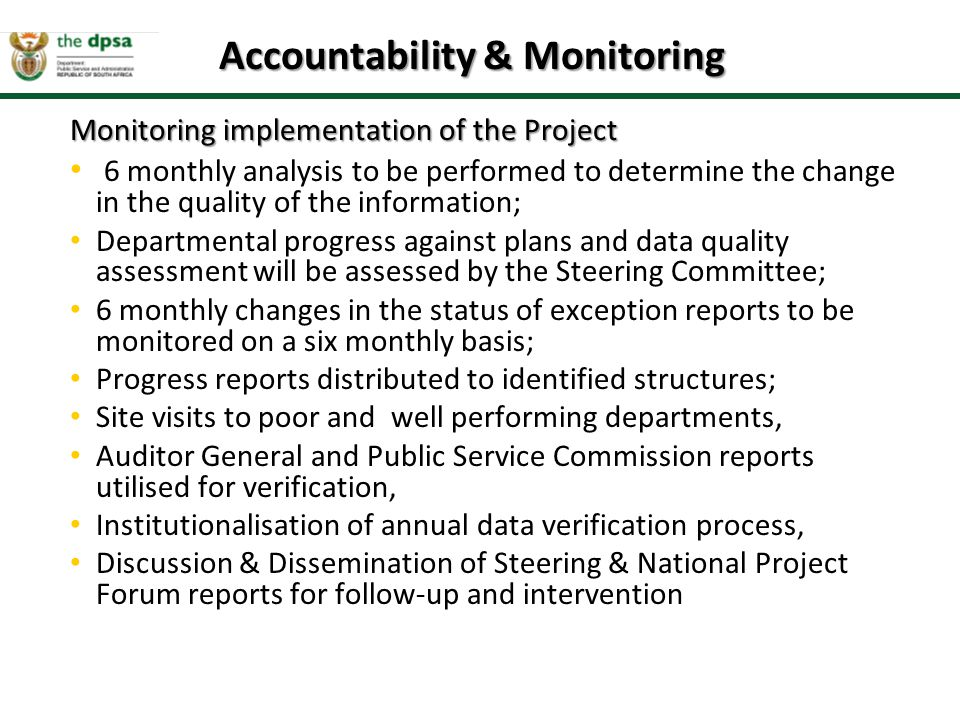 Monitoring implementation of the Project 6 monthly analysis to be performed to determine the change in the quality of the information; Departmental progress against plans and data quality assessment will be assessed by the Steering Committee; 6 monthly changes in the status of exception reports to be monitored on a six monthly basis; Progress reports distributed to identified structures; Site visits to poor and well performing departments, Auditor General and Public Service Commission reports utilised for verification, Institutionalisation of annual data verification process, Discussion & Dissemination of Steering & National Project Forum reports for follow-up and intervention Accountability & Monitoring