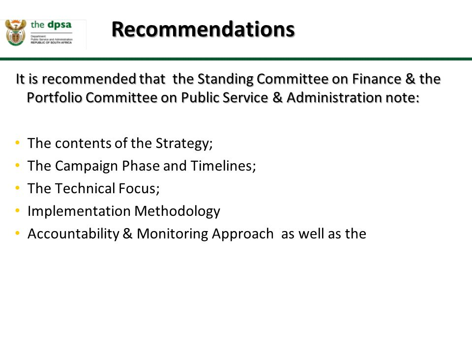 It is recommended that the Standing Committee on Finance & the Portfolio Committee on Public Service & Administration note: It is recommended that the Standing Committee on Finance & the Portfolio Committee on Public Service & Administration note: The contents of the Strategy; The Campaign Phase and Timelines; The Technical Focus; Implementation Methodology Accountability & Monitoring Approach as well as the Recommendations