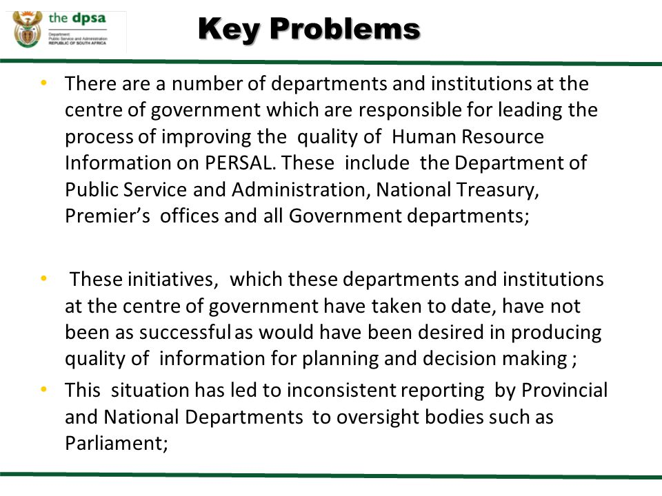 Key Problems There are a number of departments and institutions at the centre of government which are responsible for leading the process of improving the quality of Human Resource Information on PERSAL.