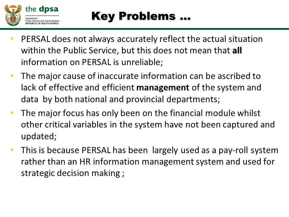all PERSAL does not always accurately reflect the actual situation within the Public Service, but this does not mean that all information on PERSAL is unreliable; The major cause of inaccurate information can be ascribed to lack of effective and efficient management of the system and data by both national and provincial departments; The major focus has only been on the financial module whilst other critical variables in the system have not been captured and updated; This is because PERSAL has been largely used as a pay-roll system rather than an HR information management system and used for strategic decision making ; Key Problems …