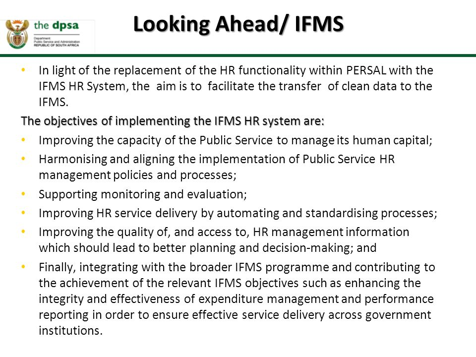 In light of the replacement of the HR functionality within PERSAL with the IFMS HR System, the aim is to facilitate the transfer of clean data to the IFMS.