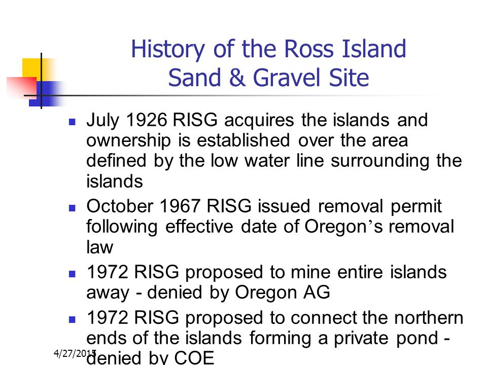 History of the Ross Island Sand & Gravel Site July 1926 RISG acquires the islands and ownership is established over the area defined by the low water line surrounding the islands October 1967 RISG issued removal permit following effective date of Oregon ' s removal law 1972 RISG proposed to mine entire islands away - denied by Oregon AG 1972 RISG proposed to connect the northern ends of the islands forming a private pond - denied by COE