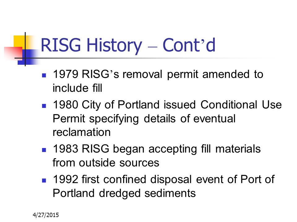 4/27/2015 RISG History – Cont ' d 1979 RISG ' s removal permit amended to include fill 1980 City of Portland issued Conditional Use Permit specifying details of eventual reclamation 1983 RISG began accepting fill materials from outside sources 1992 first confined disposal event of Port of Portland dredged sediments