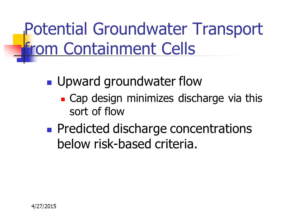 4/27/2015 Potential Groundwater Transport from Containment Cells Upward groundwater flow Cap design minimizes discharge via this sort of flow Predicted discharge concentrations below risk-based criteria.