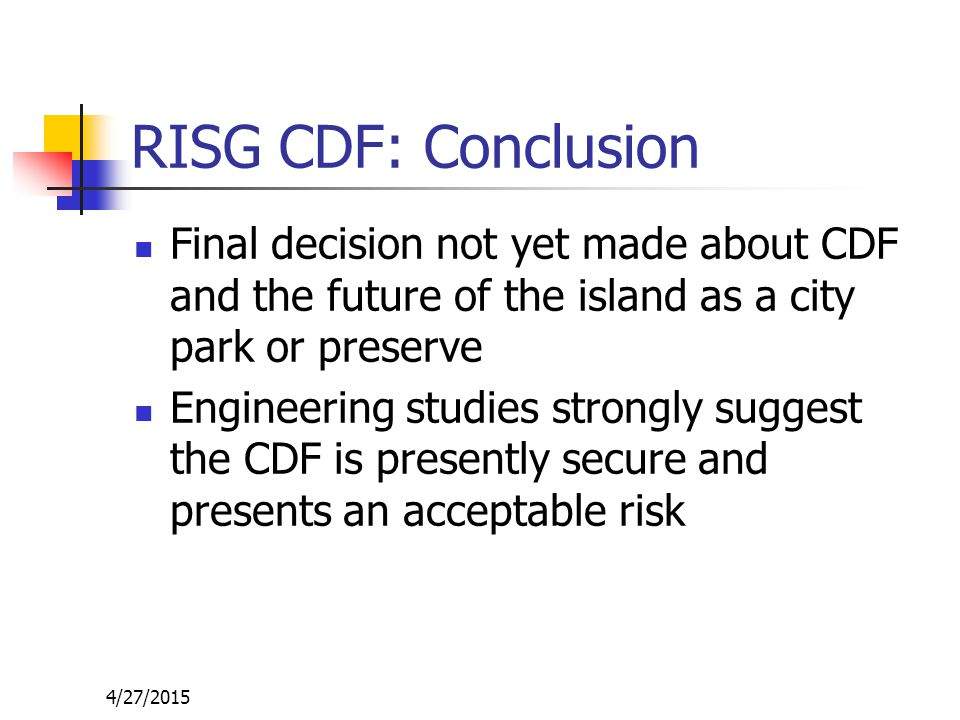4/27/2015 RISG CDF: Conclusion Final decision not yet made about CDF and the future of the island as a city park or preserve Engineering studies strongly suggest the CDF is presently secure and presents an acceptable risk
