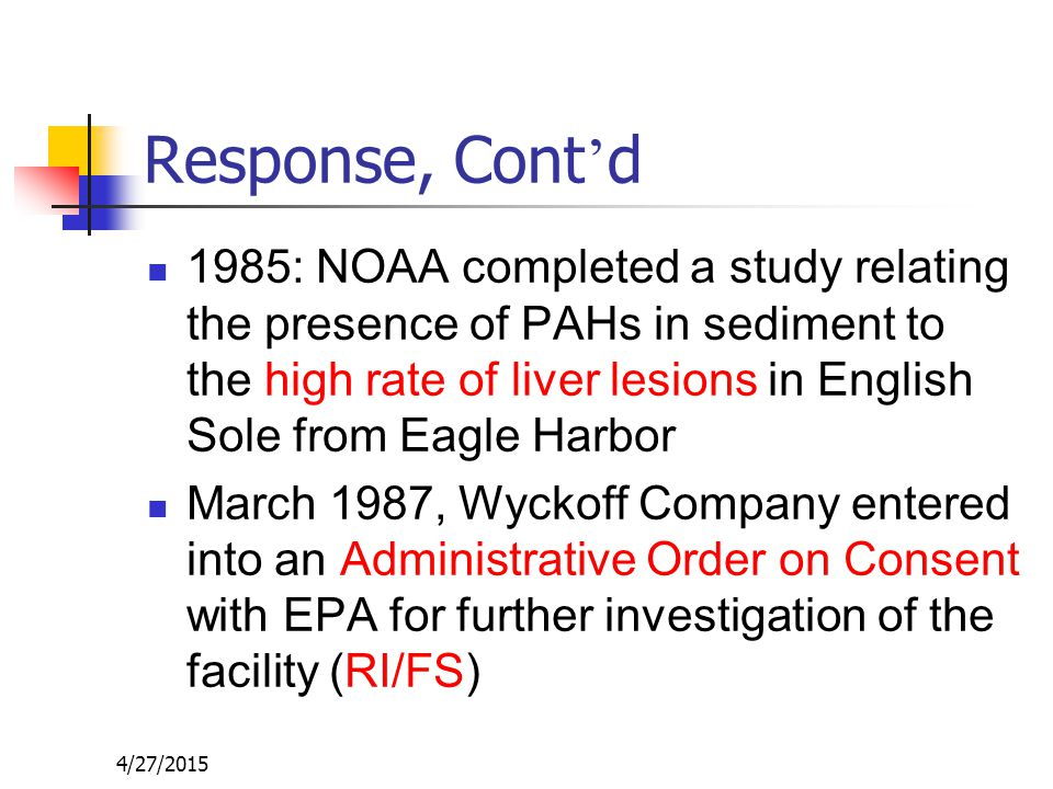 4/27/2015 Response, Cont ' d 1985: NOAA completed a study relating the presence of PAHs in sediment to the high rate of liver lesions in English Sole from Eagle Harbor March 1987, Wyckoff Company entered into an Administrative Order on Consent with EPA for further investigation of the facility (RI/FS)