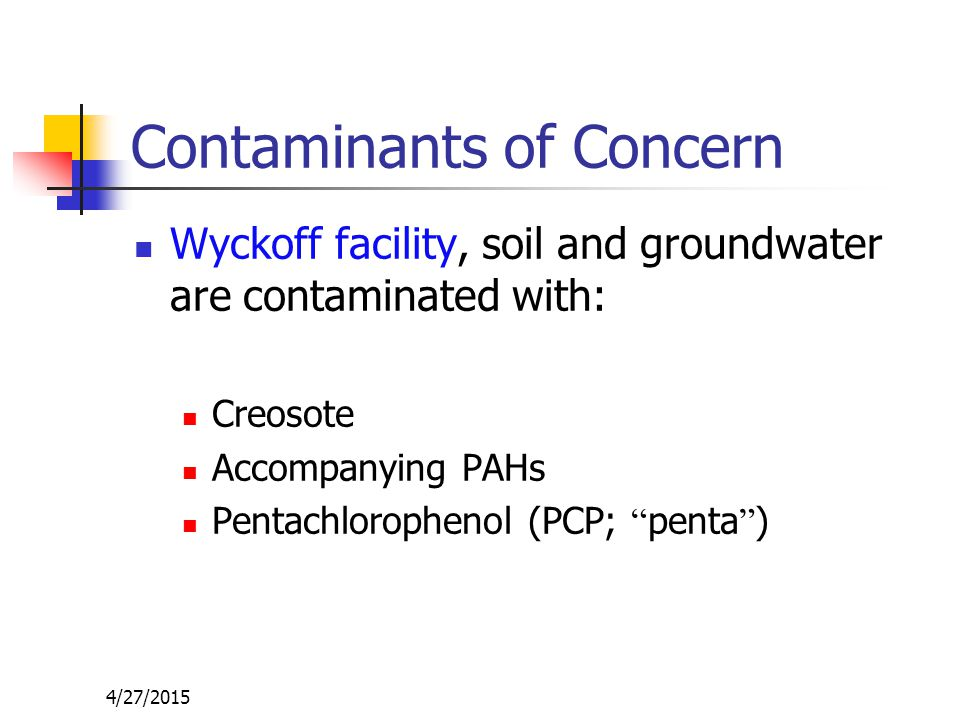 4/27/2015 Contaminants of Concern Wyckoff facility, soil and groundwater are contaminated with: Creosote Accompanying PAHs Pentachlorophenol (PCP; penta )