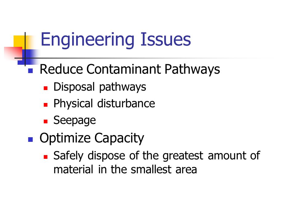 Engineering Issues Reduce Contaminant Pathways Disposal pathways Physical disturbance Seepage Optimize Capacity Safely dispose of the greatest amount of material in the smallest area