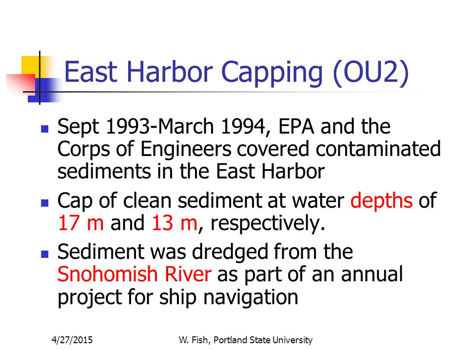 4/27/2015W. Fish, Portland State University East Harbor Capping (OU2) Sept 1993-March 1994, EPA and the Corps of Engineers covered contaminated sedime