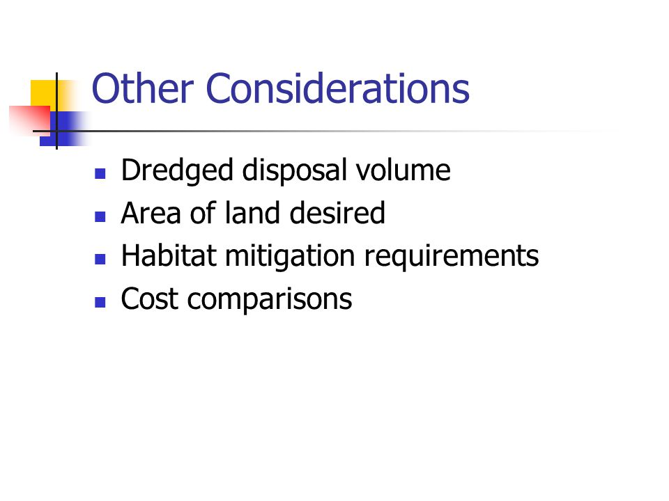 Other Considerations Dredged disposal volume Area of land desired Habitat mitigation requirements Cost comparisons