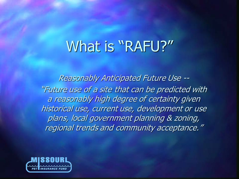 What is RAFU? Reasonably Anticipated Future Use -- Future use of a site that can be predicted with a reasonably high degree of certainty given historical use, current use, development or use plans, local government planning & zoning, regional trends and community acceptance.